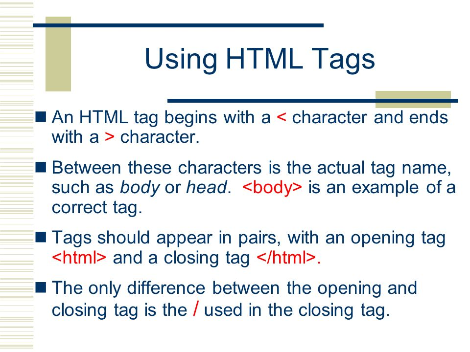 Using HTML Tags An HTML tag begins with a < character and ends with a > character.