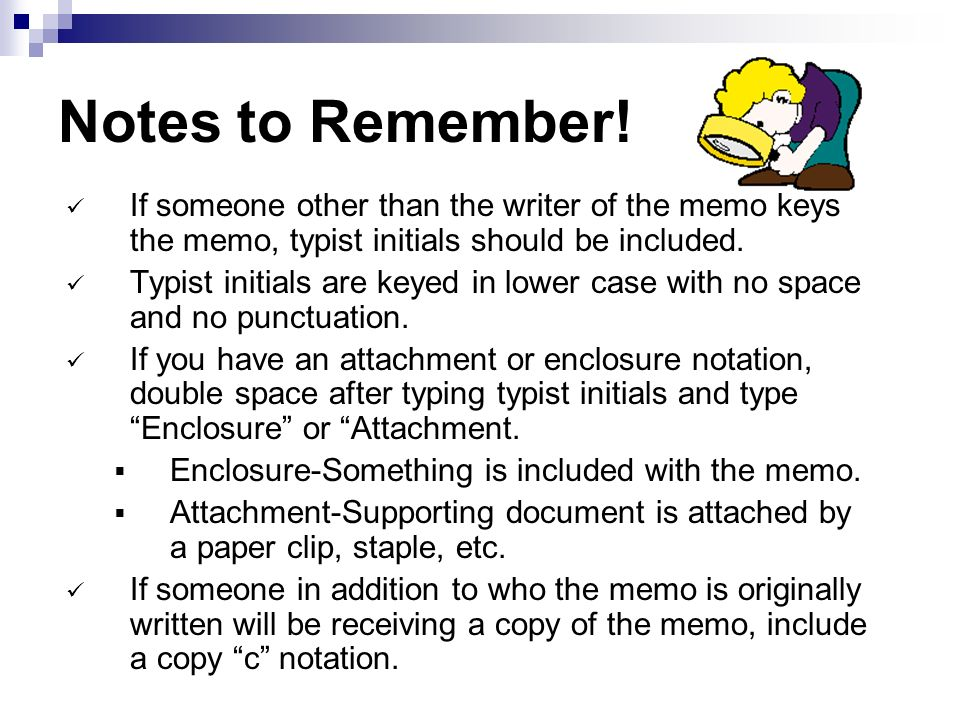 Notes to Remember! If someone other than the writer of the memo keys the memo, typist initials should be included.