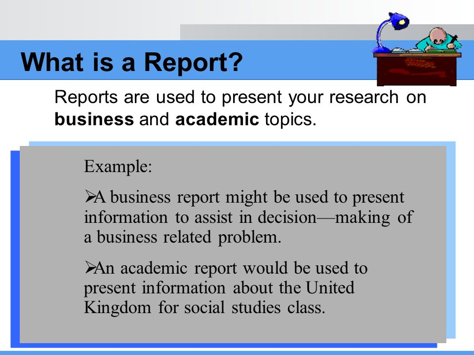 What is a Report Reports are used to present your research on business and academic topics. Example: