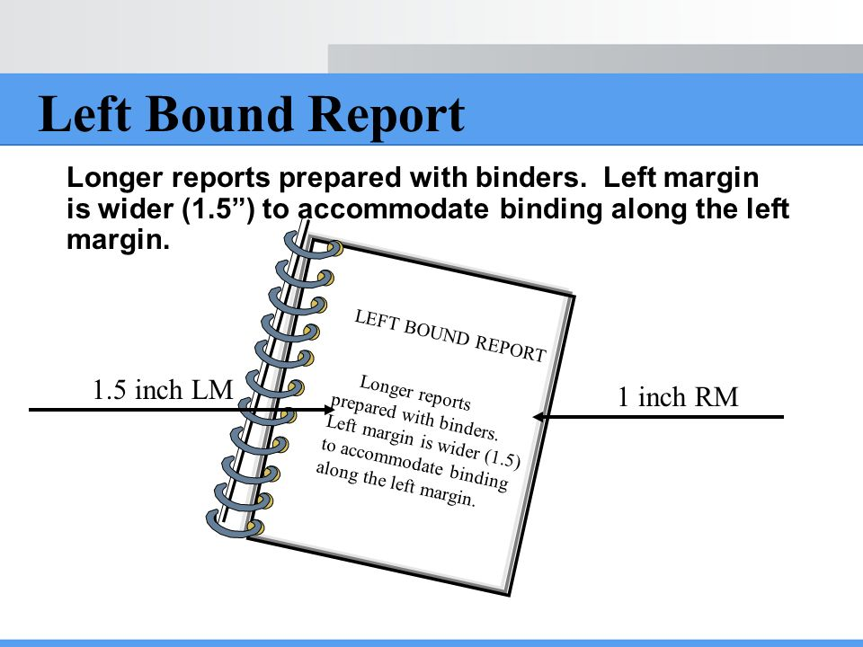 Left Bound Report Longer reports prepared with binders. Left margin is wider (1.5 ) to accommodate binding along the left margin.