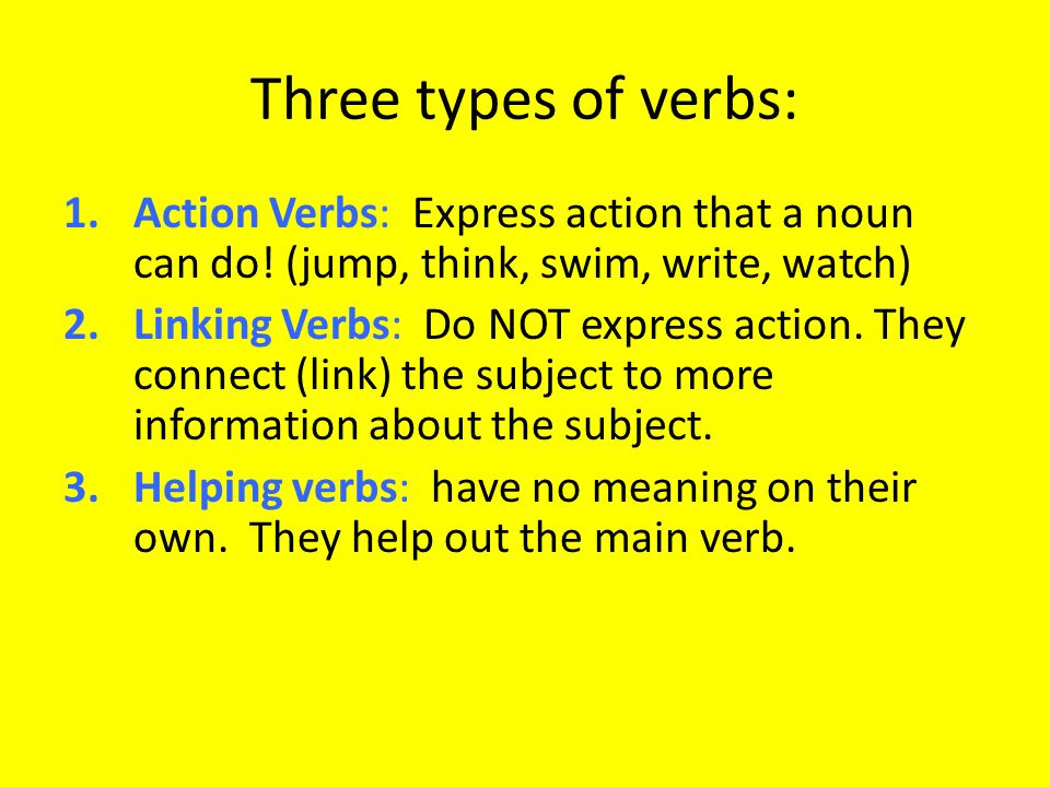 Three types of verbs: Action Verbs: Express action that a noun can do! (jump, think, swim, write, watch)