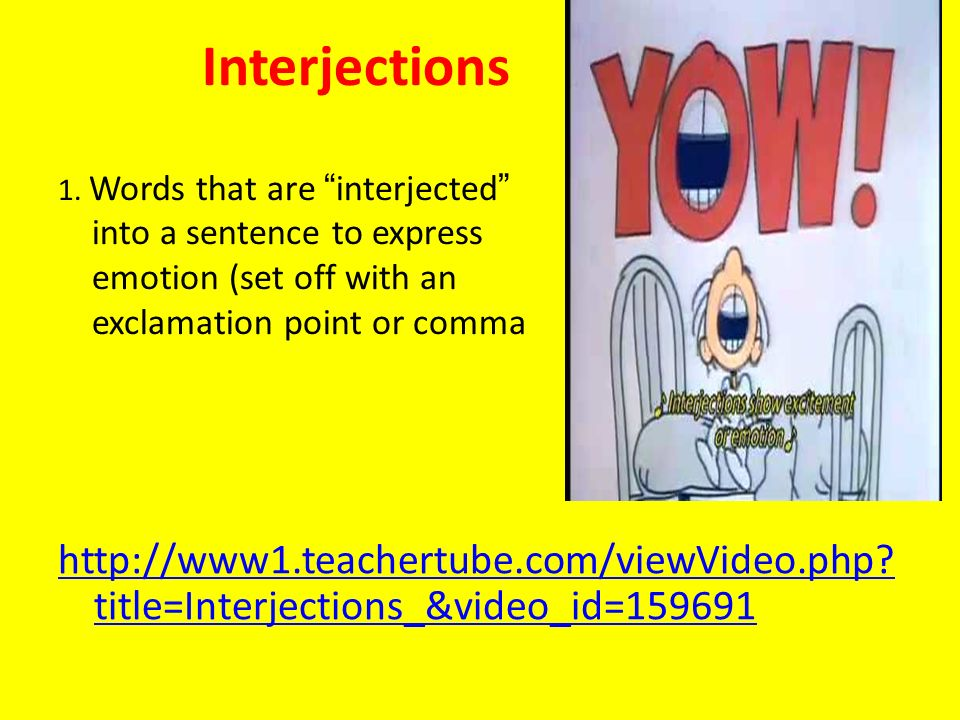 Interjections 1. Words that are interjected into a sentence to express emotion (set off with an exclamation point or comma