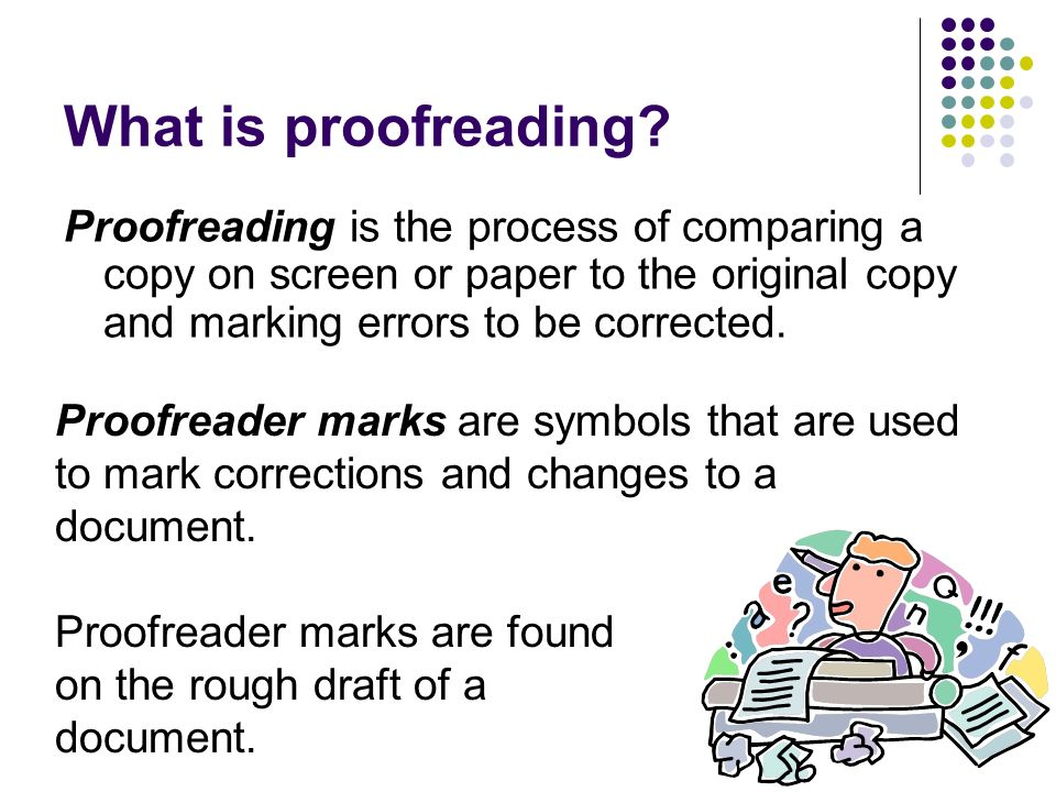 What is proofreading Proofreading is the process of comparing a copy on screen or paper to the original copy and marking errors to be corrected.