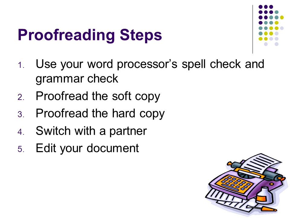 Proofreading Steps Use your word processor's spell check and grammar check. Proofread the soft copy.