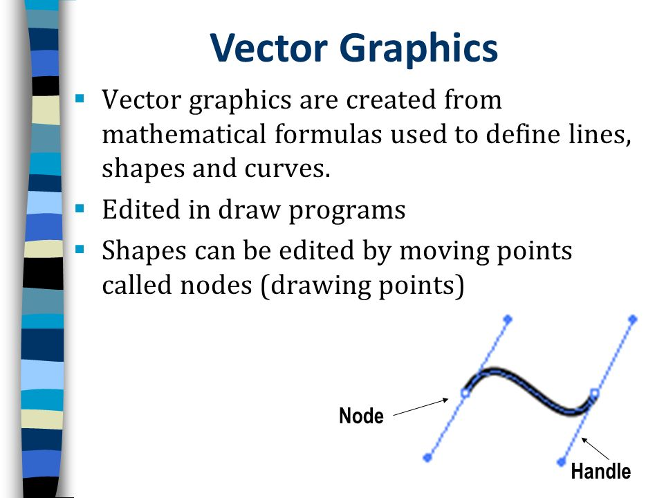 Vector Graphics Vector graphics are created from mathematical formulas used to define lines, shapes and curves.