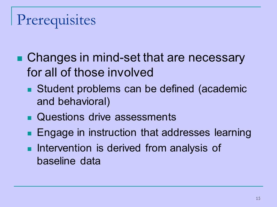 Prerequisites Changes in mind-set that are necessary for all of those involved. Student problems can be defined (academic and behavioral)