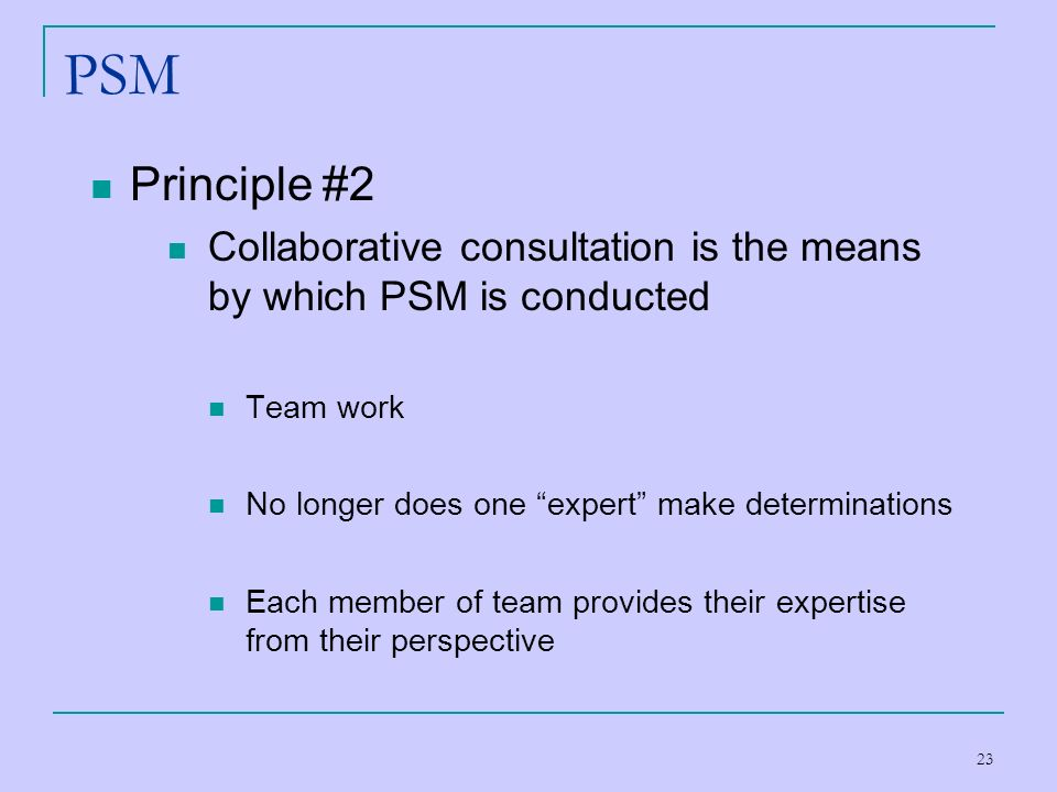 PSM Principle #2. Collaborative consultation is the means by which PSM is conducted. Team work. No longer does one expert make determinations.