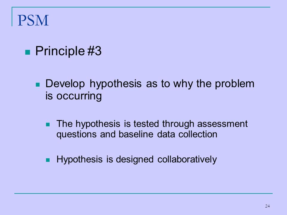 PSM Principle #3 Develop hypothesis as to why the problem is occurring