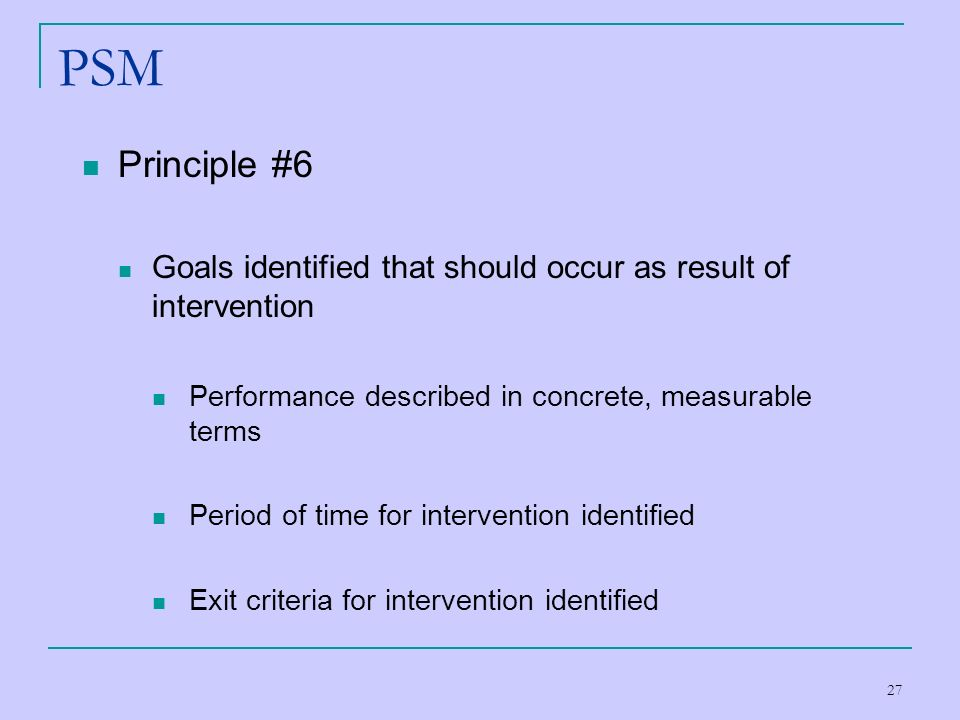 PSM Principle #6. Goals identified that should occur as result of intervention. Performance described in concrete, measurable terms.