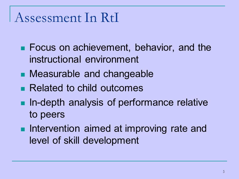 Assessment In RtI Focus on achievement, behavior, and the instructional environment. Measurable and changeable.