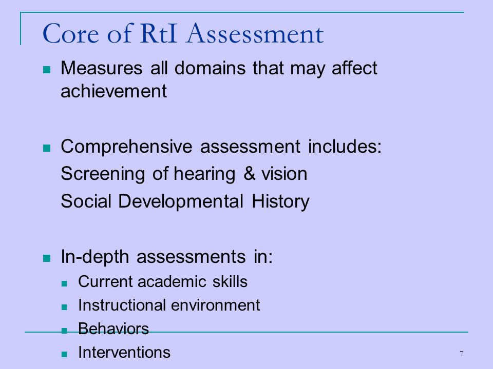 Core of RtI Assessment Measures all domains that may affect achievement. Comprehensive assessment includes:
