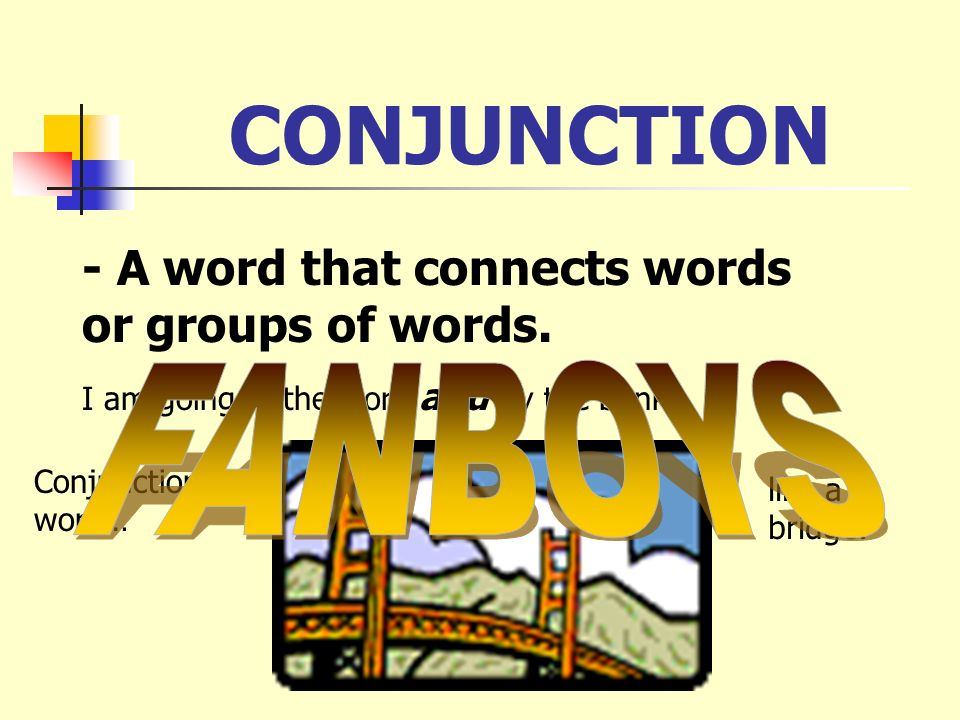 CONJUNCTION - A word that connects words or groups of words. FANBOYS
