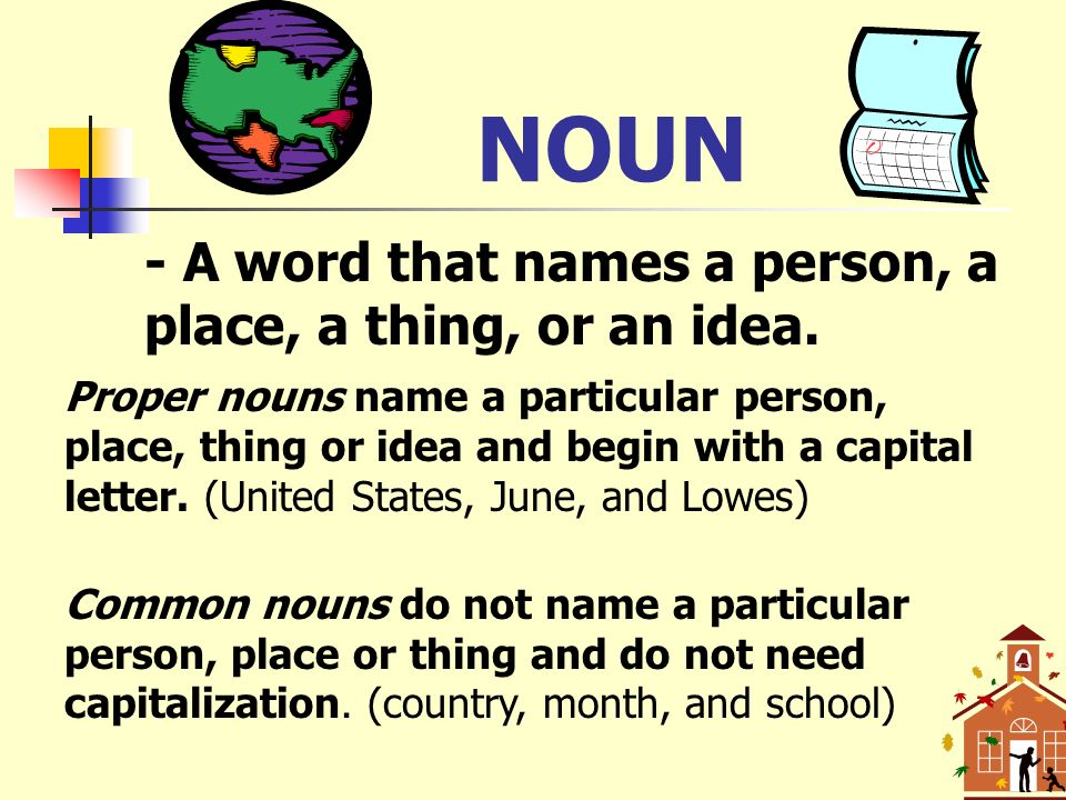NOUN - A word that names a person, a place, a thing, or an idea.
