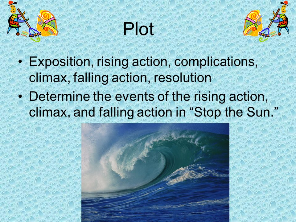 Plot Exposition, rising action, complications, climax, falling action, resolution.