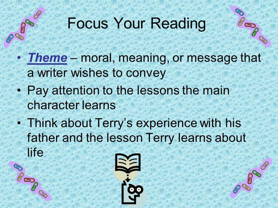 Focus Your Reading Theme – moral, meaning, or message that a writer wishes to convey. Pay attention to the lessons the main character learns.