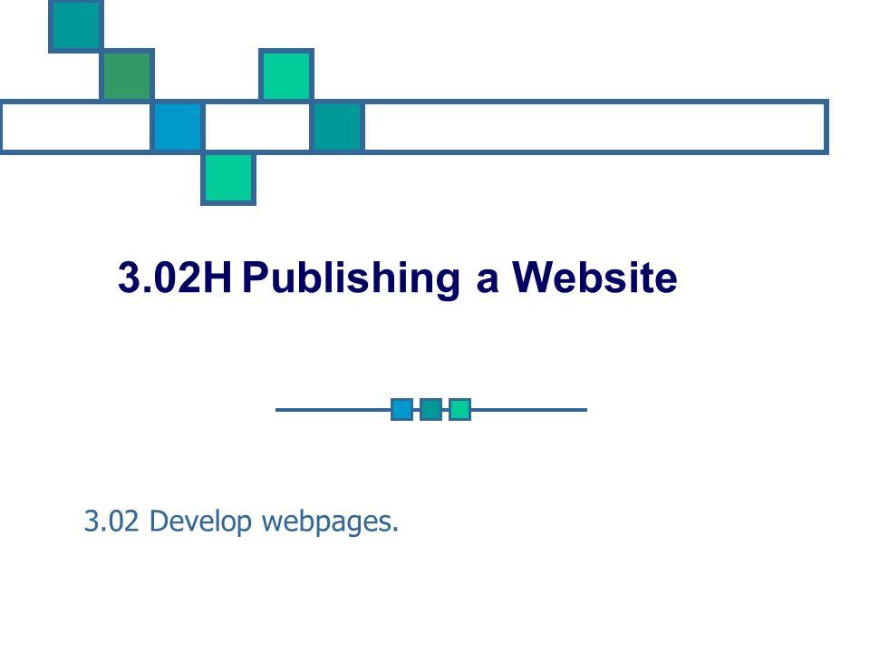 3.02H Publishing a Website 3.02 Develop webpages.