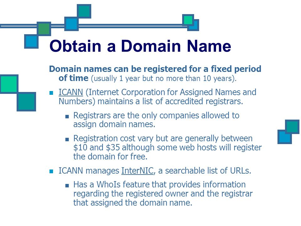 Obtain a Domain Name Domain names can be registered for a fixed period of time (usually 1 year but no more than 10 years).