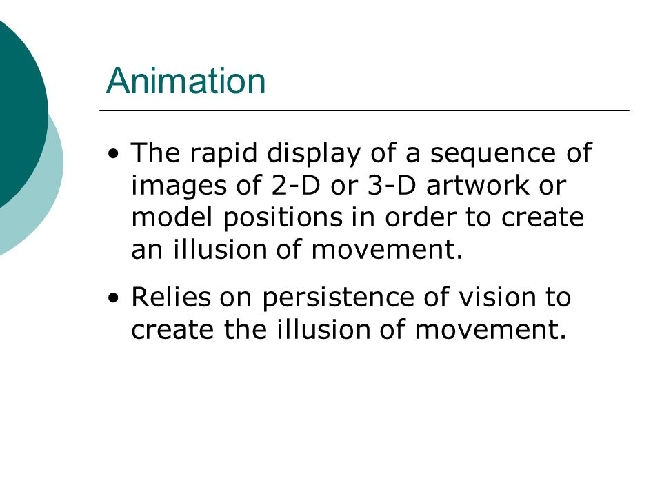Animation The rapid display of a sequence of images of 2-D or 3-D artwork or model positions in order to create an illusion of movement.