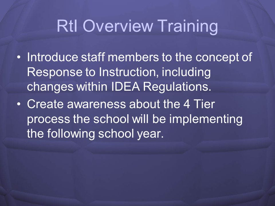 RtI Overview Training Introduce staff members to the concept of Response to Instruction, including changes within IDEA Regulations.