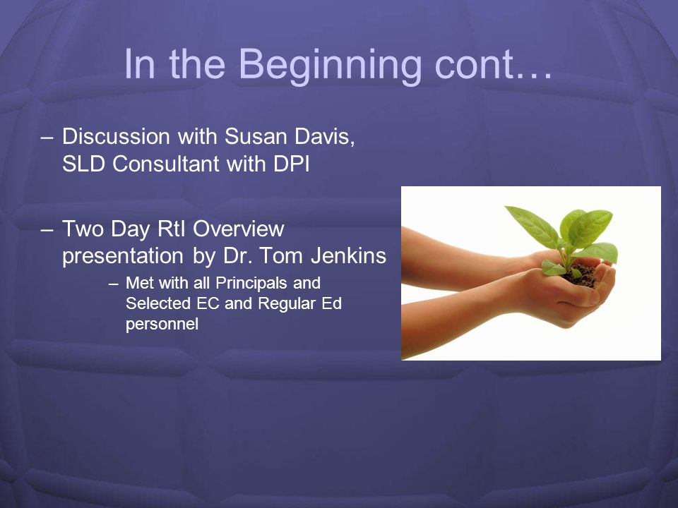 In the Beginning cont… Discussion with Susan Davis, SLD Consultant with DPI. Two Day RtI Overview presentation by Dr. Tom Jenkins.