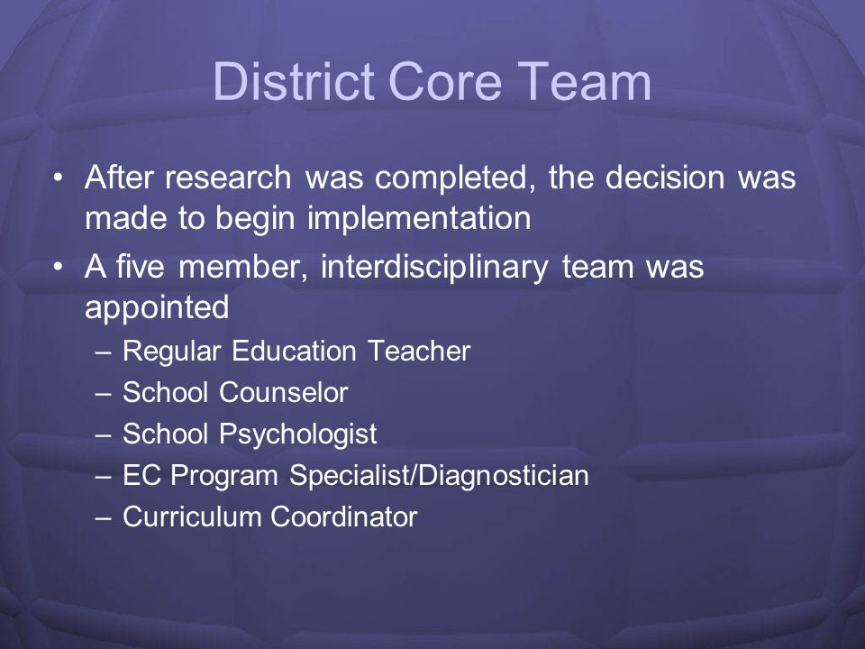 District Core Team After research was completed, the decision was made to begin implementation. A five member, interdisciplinary team was appointed.