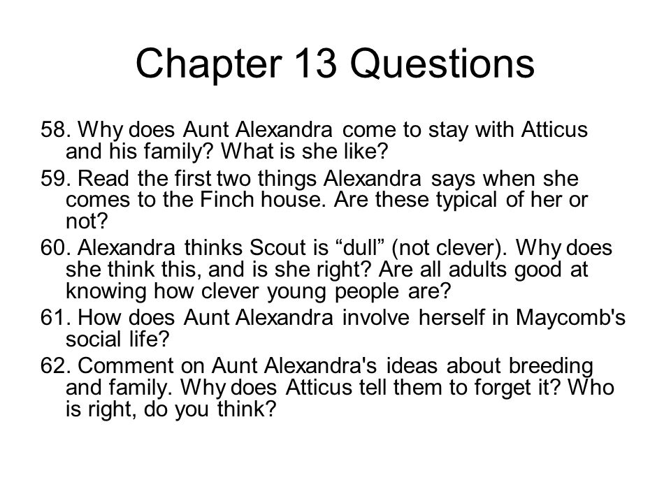 Chapter 13 Questions 58. Why does Aunt Alexandra come to stay with Atticus and his family What is she like