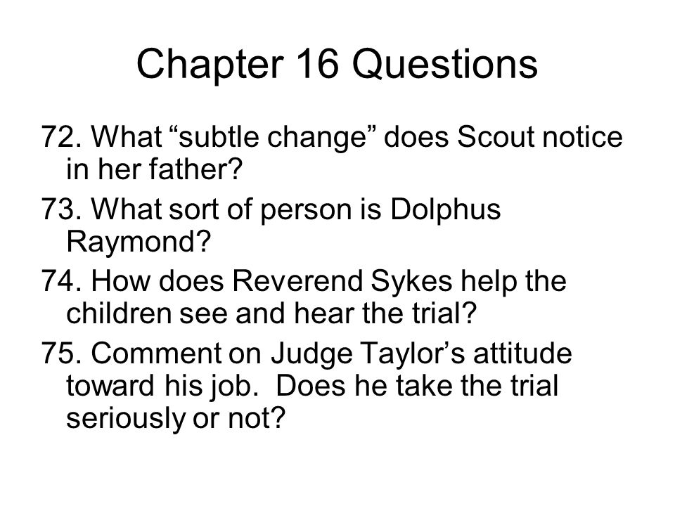 Chapter 16 Questions 72. What subtle change does Scout notice in her father 73. What sort of person is Dolphus Raymond