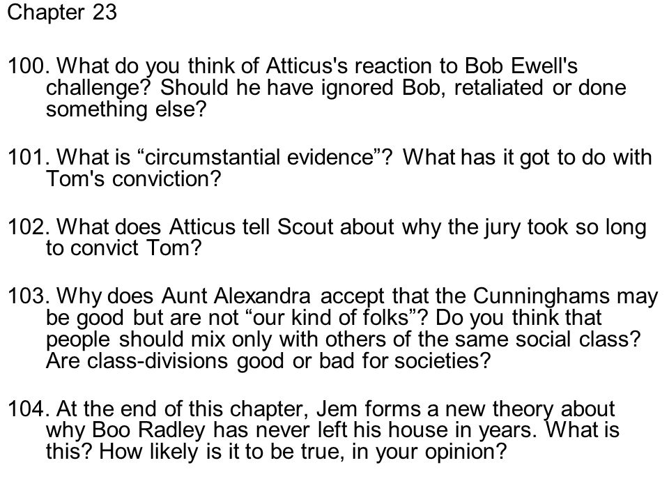 Chapter 23 100. What do you think of Atticus s reaction to Bob Ewell s challenge Should he have ignored Bob, retaliated or done something else