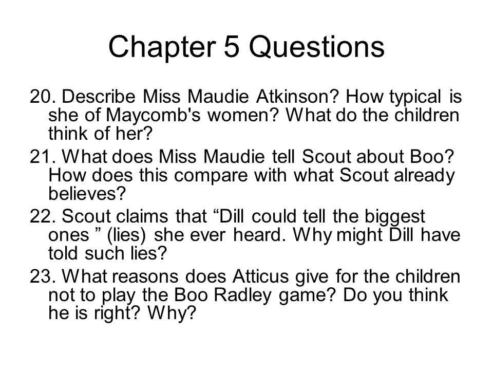 Chapter 5 Questions 20. Describe Miss Maudie Atkinson How typical is she of Maycomb s women What do the children think of her