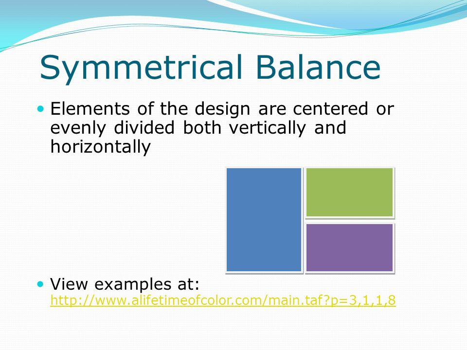 Symmetrical Balance Elements of the design are centered or evenly divided both vertically and horizontally.