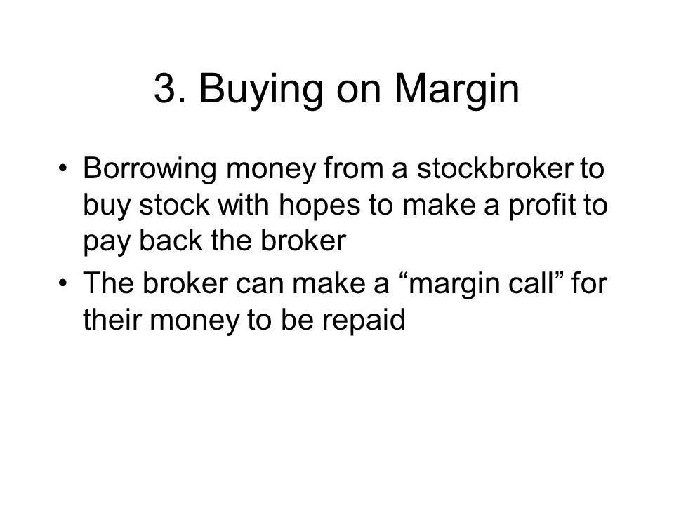 3. Buying on Margin Borrowing money from a stockbroker to buy stock with hopes to make a profit to pay back the broker.