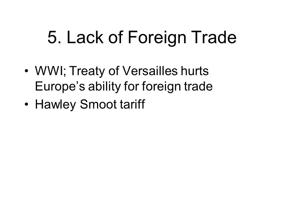5. Lack of Foreign Trade WWI; Treaty of Versailles hurts Europe's ability for foreign trade.