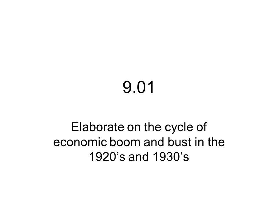 9.01 Elaborate on the cycle of economic boom and bust in the 1920's and 1930's