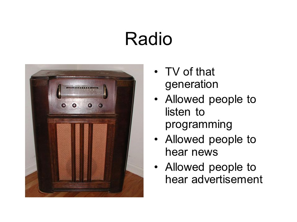 Radio TV of that generation Allowed people to listen to programming