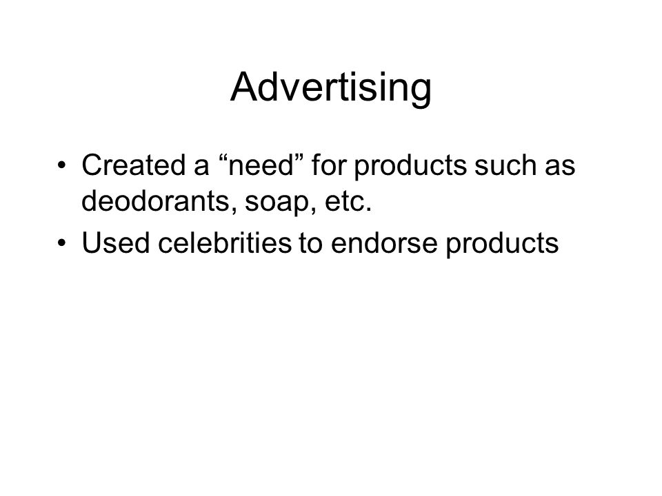 Advertising Created a need for products such as deodorants, soap, etc.