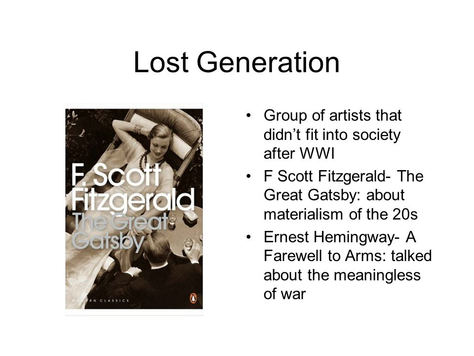 Lost Generation Group of artists that didn't fit into society after WWI. F Scott Fitzgerald- The Great Gatsby: about materialism of the 20s.