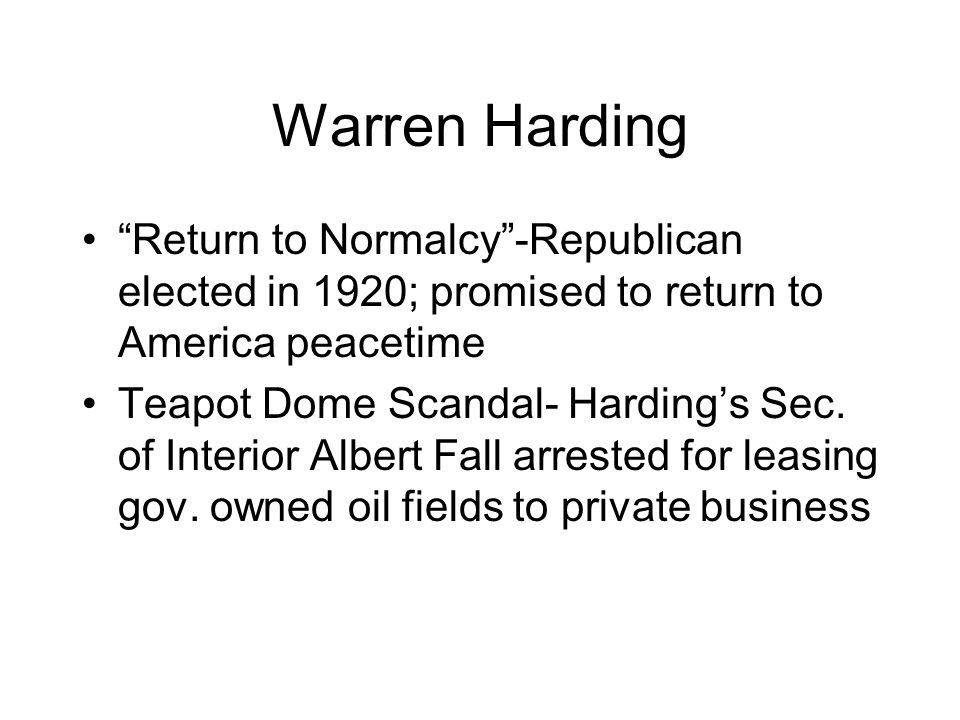 Warren Harding Return to Normalcy -Republican elected in 1920; promised to return to America peacetime.