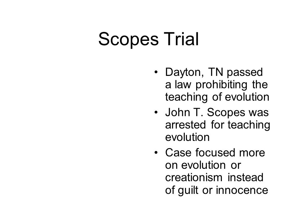 Scopes Trial Dayton, TN passed a law prohibiting the teaching of evolution. John T. Scopes was arrested for teaching evolution.