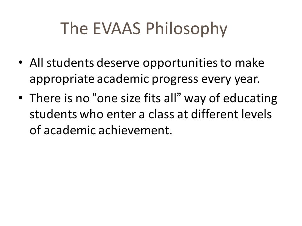 The EVAAS Philosophy All students deserve opportunities to make appropriate academic progress every year.
