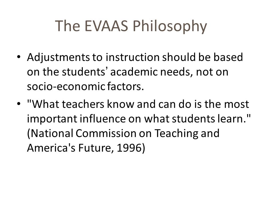 The EVAAS Philosophy Adjustments to instruction should be based on the students' academic needs, not on socio-economic factors.
