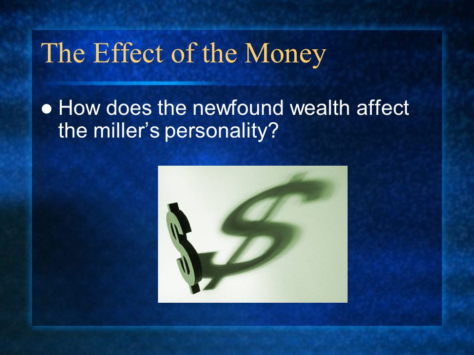 The Effect of the Money How does the newfound wealth affect the miller's personality