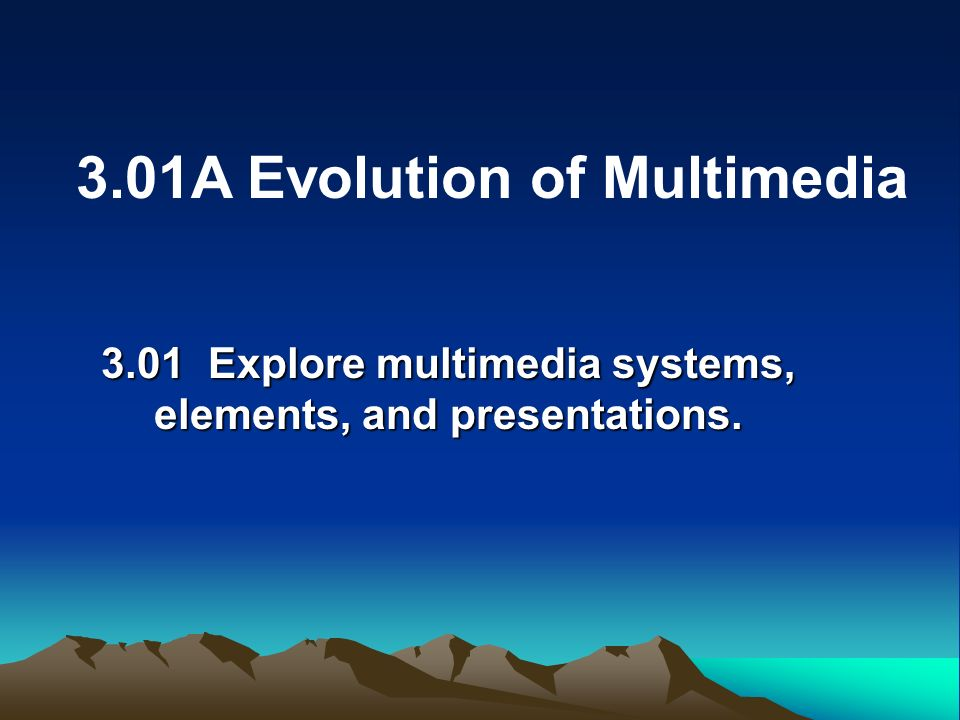 3.01 Explore multimedia systems, elements, and presentations.