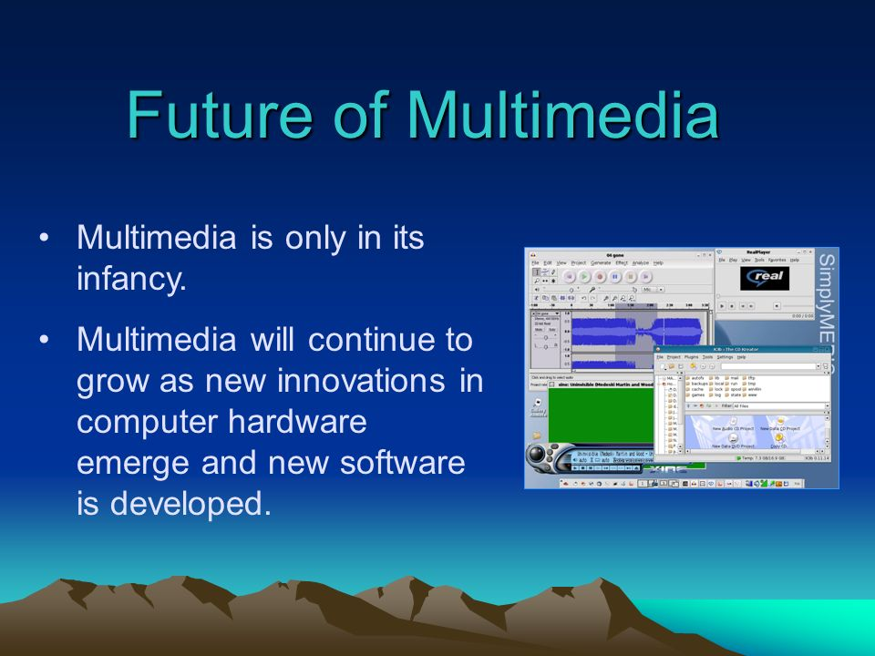 Future of Multimedia Multimedia is only in its infancy.