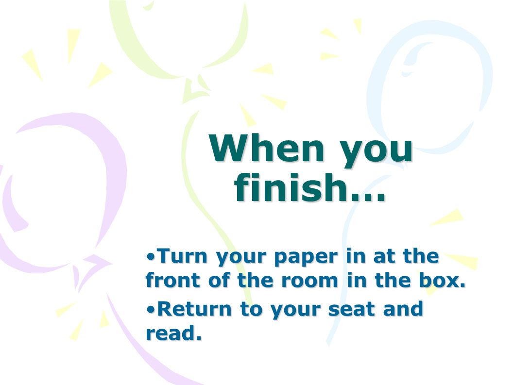 When you finish… Turn your paper in at the front of the room in the box.