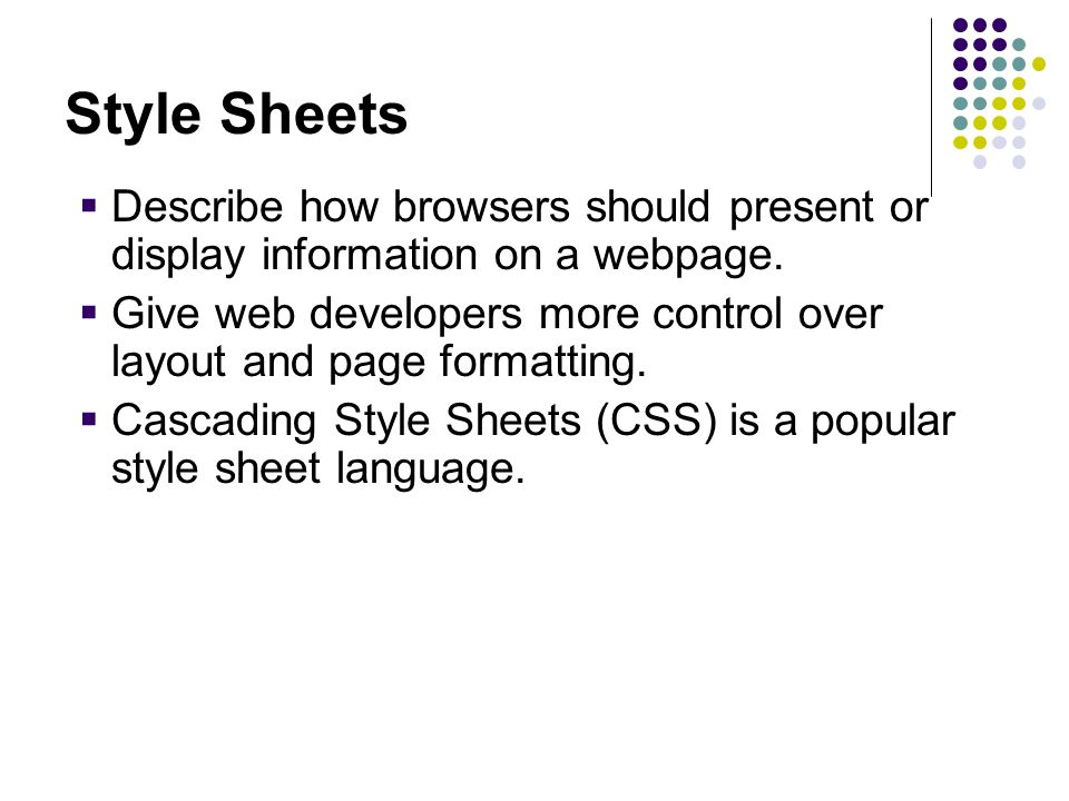 Style Sheets Describe how browsers should present or display information on a webpage.