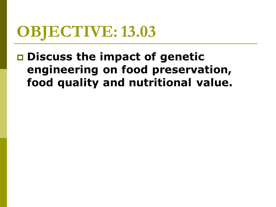 OBJECTIVE: 13.03 Discuss the impact of genetic engineering on food preservation, food quality and nutritional value.