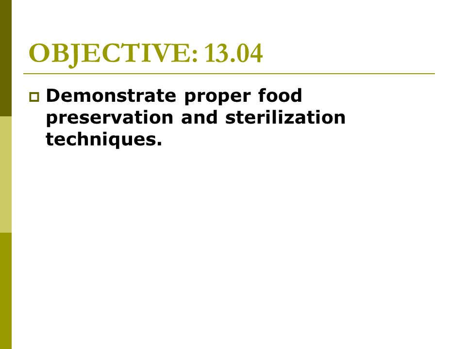 OBJECTIVE: 13.04 Demonstrate proper food preservation and sterilization techniques.