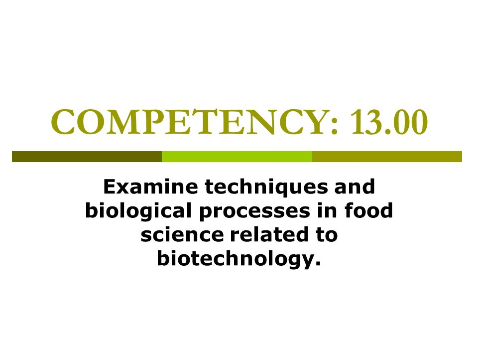 COMPETENCY: 13.00 Examine techniques and biological processes in food science related to biotechnology.