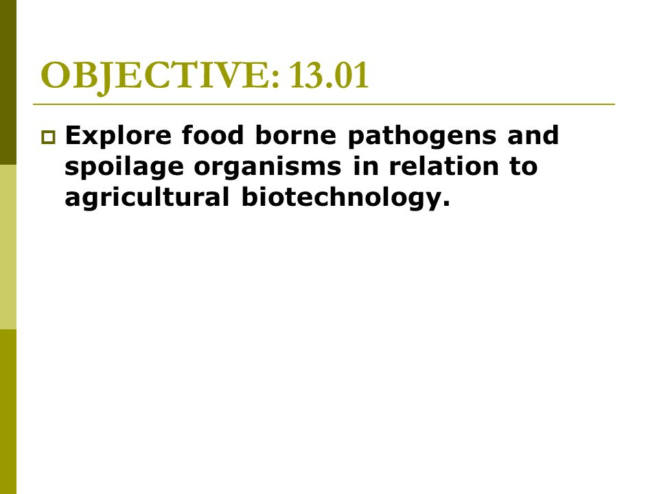 OBJECTIVE: 13.01 Explore food borne pathogens and spoilage organisms in relation to agricultural biotechnology.