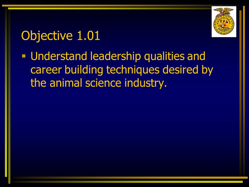 Objective 1.01 Understand leadership qualities and career building techniques desired by the animal science industry.